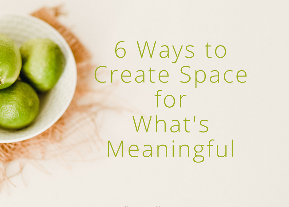6 Ways to Create Space for What's Meaningful