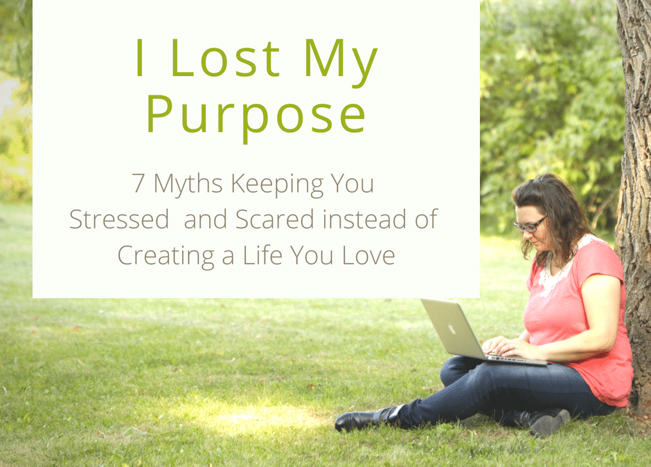 I Lost My Purpose – and 7 Other Paralyzing Myths Keeping You From Creating A Life You Love